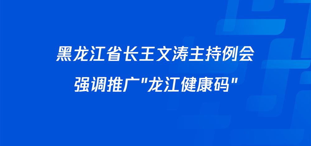 """黑龙江省长王文涛主持例会强调推广""""龙江健康码"""""""